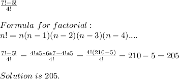 \frac{7!-5!}{4!}\\\\Formula\ for\ factorial:\\ n!=n(n-1)(n-2)(n-3)(n-4)....\\\\\ \frac{7!-5!}{4!}=\frac{4!*5*6*7-4!*5}{4!}=\frac{4!(210-5)}{4!}=210-5=205\\\\Solution\ is\ 205.