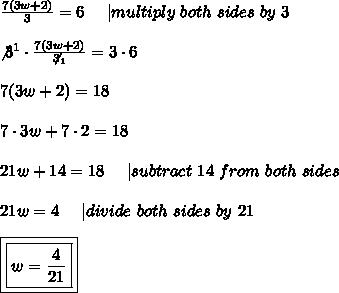\frac{7(3w+2)}{3}=6\ \ \ \ |multiply\ both\ sides\ by\ 3\\\not3^1\cdot\frac{7(3w+2)}{\not3_1}=3\cdot6\\7(3w+2)=18\\7\cdot3w+7\cdot2=18\\21w+14=18\ \ \ \ |subtract\ 14\ from\ both\ sides\\21w=4\ \ \ \ |divide\ both\ sides\ by\ 21\\\boxed{\boxed{w=\frac{4}{21}}}