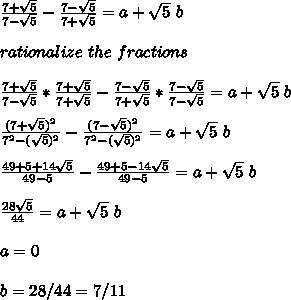\frac{7+\sqrt5}{7-\sqrt5}-\frac{7-\sqrt5}{7+\sqrt5}=a+\sqrt5\ b\\\\rationalize\ the\ fractions\\\\\frac{7+\sqrt5}{7-\sqrt5}*\frac{7+\sqrt5}{7+\sqrt5}-\frac{7-\sqrt5}{7+\sqrt5}*\frac{7-\sqrt5}{7-\sqrt5}=a+\sqrt5\ b\\\\\frac{(7+\sqrt5)^2}{7^2-(\sqrt5)^2}-\frac{(7-\sqrt5)^2}{7^2-(\sqrt5)^2}=a+\sqrt5\ b\\\\\frac{49+5+14\sqrt5}{49-5}-\frac{49+5-14\sqrt5}{49-5}=a+\sqrt5\ b\\\\\frac{28\sqrt5}{44}=a+\sqrt5\ b\\\\\So\ \ a=0\\\\b=28/44=7/11