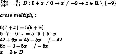 \frac{7+x}{9+x}=\frac{5}{6};\ D:9+x\neq0\to x\neq-9\to x\in\mathbb{R}\ \backslash\ \{-9\}\\\\cross\ multiply:\\\\6(7+x)=5(9+x)\\6\cdot7+6\cdot x=5\cdot9+5\cdot x\\42+6x=45+5x\ \ \ \ /-42\\6x=3+5x\ \ \ \ /-5x\\x=3\in D