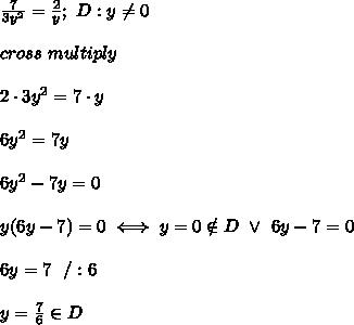 \frac{7}{3y^2}=\frac{2}{y};\ D:y\neq0\\\\cross\ multiply\\\\2\cdot3y^2=7\cdot y\\\\6y^2=7y\\\\6y^2-7y=0\\\\y(6y-7)=0\iff y=0\notin D\ \vee\ 6y-7=0\\\\6y=7\ \ /:6\\\\y=\frac{7}{6}\in D