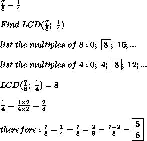 \frac{7}{8}-\frac{1}{4}\\\\Find\ LCD(\frac{7}{8};\ \frac{1}{4})\\\\list\ the\ multiples\ of\ 8:0;\ \fbox8;\ 16;...\\\\list\ the\ multiples\ of\ 4:0;\ 4;\ \fbox8;\ 12;...\\\\LCD(\frac{7}{8};\ \frac{1}{4})=8\\\\\frac{1}{4}=\frac{1\times2}{4\times2}=\frac{2}{8}\\\\therefore:\frac{7}{8}-\frac{1}{4}=\frac{7}{8}-\frac{2}{8}=\frac{7-2}{8}=\boxed{\frac{5}{8}}