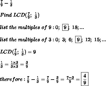 \frac{7}{9}-\frac{1}{3}\\\\Find\ LCD(\frac{7}{9};\ \frac{1}{3})\\\\list\ the\ multiples\ of\ 9:0;\ \fbox9;\ 18;...\\\\list\ the\ multiples\ of\ 3:0;\ 3;\ 6;\ \fbox9;\ 12;\ 15;...\\\\LCD(\frac{7}{9};\ \frac{1}{3})=9\\\\\frac{1}{3}=\frac{1\times3}{3\times3}=\frac{3}{9}\\\\therefore:\frac{7}{9}-\frac{1}{3}=\frac{7}{9}-\frac{3}{9}=\frac{7-3}{9}=\boxed{\frac{4}{9}}