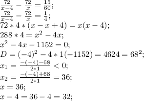 \frac{72}{x-4}-\frac{72}{x}=\frac{15}{60};\\ \frac{72}{x-4}-\frac{72}{x}=\frac{1}{4};\\ 72*4*(x-x+4)=x(x-4);\\ 288*4=x^2-4x;\\ x^2-4x-1152=0;\\ D=(-4)^2-4*1(-1152)=4624=68^2;\\ x_1=\frac{-(-4)-68}{2*1}<0;\\ x_2=\frac{-(-4)+68}{2*1}=36;\\ x=36;\\ x-4=36-4=32;