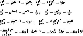 \frac{7b^6}{b^4}=7b^{6-4}=7b^2;\ \ \frac{7b^6}{b^4}=\frac{7b^2b^4}{b^4}=7b^2\\\\\frac{a^4}{a^6}=a^{4-6}=a^{-2}=\frac{1}{a^2};\ \ \ \frac{a^4}{a^6}=\frac{a^4}{a^4a^2}=\frac{1}{A^2}\\\\\frac{6x^7}{3x^4}=2x^{7-4}=2x^3;\ \ \ \frac{6x^7}{3x^4}=\frac{3\cdot2x^3x^4}{3x^4}=2x^3\\\\\frac{-25a^\frac{3}{4}b^6}{5a^\frac{1}{2}b^4}=-5a^{\frac{3}{4}-\frac{1}{2}}b^{6-4}=-5a^{\frac{3}{4}-\frac{2}{4}}b^2=-5a^\frac{1}{4}b^2