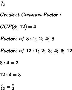 \frac{8}{12}\\\\Greatest\ Common\ Factor:\\\\GCF(8;\ 12)=4\\\\Factors\ of\ 8:1;\ 2;\ \underline{4};\ 8\\\\Factors\ of\ 12:1;\ 2;\ 3;\ \underline{4};\ 6;\ 12\\\\8:4=2\\\\12:4=3\\\\\frac{8}{12}=\frac{2}{3}