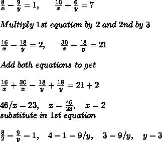 \frac{8}{x}-\frac{9}{y}=1,\ \ \ \ \ \frac{10}{x}+\frac{6}{y}=7 \\ \\ Multiply\ 1st\ equation\ by\ 2\ and\ 2nd\ by\ 3 \\ \\ \frac{16}{x}-\frac{18}{y}=2,\ \ \ \ \ \frac{30}{x}+\frac{18}{y}=21 \\ \\ Add\ both\ equations\ to\ get \\ \\ \frac{16}{x}+\frac{30}{x}-\frac{18}{y}+\frac{18}{y}=21+2 \\ \\ 46/x = 23,\ \ \ x= \frac{46}{23},\ \ \ x=2 \\ substitute\ in\ 1st\ equation \\ \\ \frac{8}{2}-\frac{9}{y}=1,\ \ \ 4-1=9/y,\ \ \ 3=9/y,\ \ \ y=3 \\
