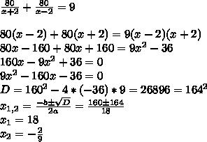 \frac{80}{x+2} + \frac{80}{x-2}=9 \\ \\ 80(x-2)+80(x+2)=9(x-2)(x+2) \\ 80x-160+80x+160=9x^2-36 \\ 160x-9x^2+36=0 \\ 9x^2-160x-36=0 \\ D=160^2-4*(-36)*9=26896=164^2 \\ x_{1,2}=\frac {-b\pm\sqrt{D}}{2a}=\frac {160\pm164}{18} \\ x_1=18 \\ x_2=-\frac {2}{9} \\