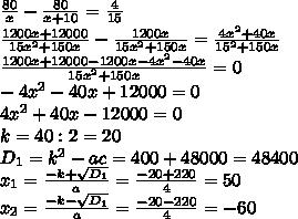 \frac{80}{x}-\frac{80}{x+10}=\frac{4}{15} \\ \frac{1200x+12000}{15x^2+150x}-\frac{1200x}{15x^2+150x}=\frac{4x^2+40x}{15^2+150x} \\ \frac{1200x+12000-1200x-4x^2-40x}{15x^2+150x}=0 \\ -4x^2-40x+12000=0 \\ 4x^2+40x-12000=0 \\ k=40:2=20 \\ D_{1}=k^2-ac=400+48000=48400 \\ x_{1}=\frac{-k+\sqrt{D_{1}}}{a}=\frac{-20+220}{4}=50 \\ x_{2}=\frac{-k-\sqrt{D_{1}}}{a}=\frac{-20-220}{4}=-60