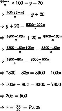 \frac{83-x}{x} \times 100=y+20\\ \\ \Rightarrow \frac{100(83-x)}{x}=y+20\\ \\ \Rightarrow y+20 = \frac{8300-100x}{x}\\ \\ \Rightarrow \frac{7800-100x}{x}+20 = \frac{8300-100x}{x}\\ \\ \Rightarrow \frac{7800-100x+20x}{x} = \frac{8300-100x}{x}\\ \\ \Rightarrow \frac{7800-80x}{x} = \frac{8300-100x}{x}\\ \\ \Rightarrow 7800-80x= 8300-100x\\ \\ \Rightarrow 100x-80x= 8300-7800\\ \\ \Rightarrow 20x=500\\ \\ \Rightarrow x= \frac{500}{20}=Rs. 25
