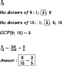 \frac{9}{15}\\\\the\ divisors\ of\ 9:1;\ \fbox3;\ 9\\\\the\ divisors\ of\ 15:\ 1;\ \fbox3;\ 5;\ 15\\\\GCF(9;\ 15)=3\\\\\\\frac{9}{15}=\frac{9:3}{15:3}=\frac{3}{5}\\\\Answer:\boxed{\frac{9}{15}=\frac{3}{5}}