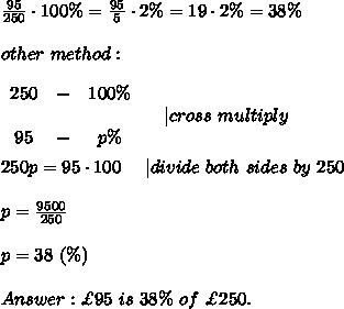 \frac{95}{250}\cdot100\%=\frac{95}{5}\cdot2\%=19\cdot2\%=38\%\\\\other\ method:\\\\  \begin{array}{ccc}250&-&100\%\\\\95&-&p\%\end{array}\ \ \ \ |cross\ multiply\\\\250p=95\cdot100\ \ \ \ |divide\ both\ sides\ by\ 250\\\\p=\frac{9500}{250}\\\\p=38\ (\%)\\\\Answer:\£95\ is\ 38\%\ of\ \£250.