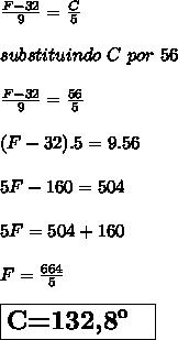 \frac{F-32}{9}=\frac{C}{5}\\ \\ substituindo\ C\ por\ 56\\ \\ \frac{F-32}{9}=\frac{56}{5}\\ \\(F-32).5}=9.56\\ \\ 5F-160 =504\\ \\5F=504+160\\ \\ F=\frac{664}{5}\\ \\\boxed{{\Large{\textbf{C=132,8\º \ }}}}