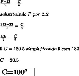 \frac{F-32}{9}=\frac{C}{5}\\ \\ substituindo\ F\ por\ 212\\ \\ \frac{212-32}{9}=\frac{C}{5}\\ \\ \frac{180}{9}=\frac{C}{5}\\ \\ 9.C =180.5\ simplificando\ 9\ com\ 180\\ \\ C=20.5\\ \\\boxed{{\Large{\textbf{C=100\º \ }}}}