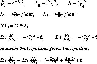 \frac{N}{N_0} = e^{-\lambda\ t},\ \ \ \ \ \ T_{\frac{1}{2}} = \frac{ Ln\ 2}{\lambda},\ \ \ \ \ \ \lambda = \frac{Ln\ 2}{ T_{\frac{1}{2}}} \\ \\ \lambda_1 = \frac{Ln\ 2}{12 } /hour,\ \ \ \ \ \lambda_2 = \frac{Ln\ 2}{16 } /hour \\ \\ N1_0 = 2\ N2_0 \\ \\ Ln\ \frac{N_1}{ N1_{0}} = -\frac{Ln\ 2}{12} * t,\ \ \ \ \ \ \ Ln\ \frac{N_2}{ N2_{0}} = -\frac{Ln\ 2}{16} * t\\ \\Subtract\ 2nd\ equation\ from\ 1st\ equation \\ \\Ln\ \frac{N_1}{ N1_{0}} - Ln\ \frac{N_2}{ N2_{0}} = [-\frac{Ln\ 2}{12}+\frac{Ln\ 2}{16}] * t\\