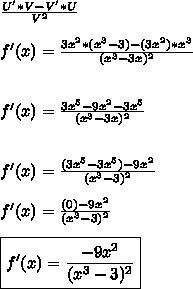 \frac{U'*V-V'*U}{V^2}\\\\f'(x)= \frac{3x^2*(x^3-3)-(3x^2)*x^3}{(x^3-3x)^2} \\\\\\f'(x)= \frac{3x^5-9x^2-3x^5}{(x^3-3x)^2} \\\\\\f'(x)= \frac{(3x^5-3x^5)-9x^2}{(x^3-3)^2} \\\\f'(x)= \frac{(0)-9x^2}{(x^3-3)^2} \\\\\boxed{f'(x)= \frac{-9x^2}{(x^3-3)^2} }