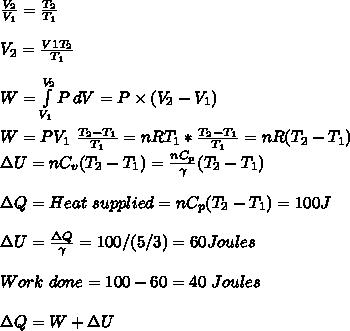 \frac{V_2}{V_1}=\frac{T_2}{T_1}\\\\V_2=\frac{V1T_2}{T_1}\\\\W= \int\limits^{V_2}_{V_1} {P} \, dV =P \times (V_2-V_1)\\\\W=PV_1\ \frac{T_2-T_1}{T_1}=nRT_1*\frac{T_2-T_1}{T_1}=nR(T_2-T_1)\\\Delta U=n C_v(T_2-T_1)=\frac{nC_p}{\gamma}(T_2-T_1)\\\\\Delta Q=Heat\ supplied=nC_p(T_2-T_1)=100J\\\\\Delta U=\frac{\Delta Q}{\gamma}=100/(5/3)=60Joules\\\\Work\ done=100-60=40\ Joules\\\\\Delta Q=W+\Delta U