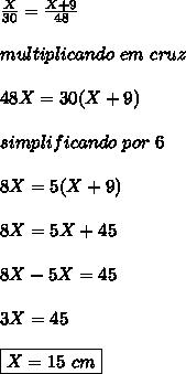\frac{X}{30} = \frac{X+9}{48}\\ \\ multiplicando\ em\ cruz\\ \\ 48X=30(X+9)\\ \\ simplificando\ por\ 6\\ \\ 8X=5(X+9)\\ \\ 8X=5X+45\\ \\8X-5X=45\\ \\ 3X=45\\ \\ \boxed{X=15\ cm}