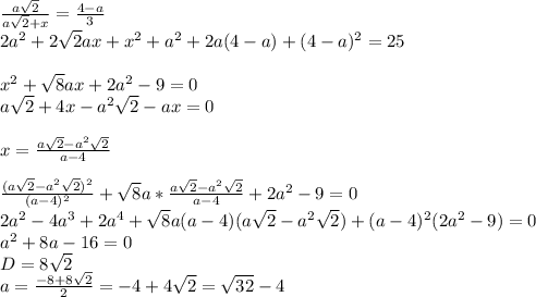 \frac{a\sqrt{2}}{a\sqrt{2}+x}=\frac{4-a}{3}\\2a^2+2\sqrt{2}ax+x^2+a^2+2a(4-a)+(4-a)^2=25\\\\x^2+\sqrt{8}ax+2a^2-9=0\\a\sqrt{2}+4x-a^2\sqrt{2}-ax=0\\\\x=\frac{a\sqrt{2}-a^2\sqrt{2}}{a-4}\\\\\frac{(a\sqrt{2}-a^2\sqrt{2})^2}{(a-4)^2}+\sqrt{8}a*\frac{a\sqrt{2}-a^2\sqrt{2}}{a-4}+2a^2-9=0\\2a^2-4a^3+2a^4+\sqrt{8}a(a-4)(a\sqrt{2}-a^2\sqrt{2})+(a-4)^2(2a^2-9)=0\\a^2+8a-16=0\\D=8\sqrt{2}\\   a=\frac{-8+8\sqrt{2}}{2}=-4+4\sqrt{2}=\sqrt{32}-4
