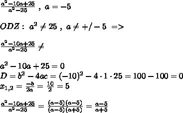 \frac{a^{2}-10a+25}{a^{2}-25} \ , \ a = -5\\\\ ODZ: \ a^{2}\neq25 \ , \ a\neq+/-5 \ =>\\\\ \frac{a^{2}-10a+25}{a^{2}-25}\neq\\\\ a^{2}-10a+25=0\\ D=b^{2}-4ac=(-10)^{2}-4\cdot 1 \cdot 25 = 100-100=0\\ x_{1,2}=\frac{-b}{2a}=\frac{10}{2}=5\\\\ \frac{a^{2}-10a+25}{a^{2}-25}=\frac{(a-5)(a-5)}{(a-5)(a+5)}=\frac{a-5}{a+5}\\\\