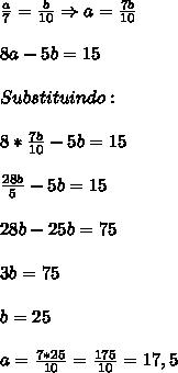 \frac{a}{7}=\frac{b}{10}\Rightarrow a=\frac{7b}{10}\\\\8a-5b=15\\\\Substituindo:\\\\8*\frac{7b}{10}-5b=15\\\\\frac{28b}{5}-5b=15\\\\28b-25b=75\\\\3b=75\\\\b=25\\\\a=\frac{7*25}{10}=\frac{175}{10}=17,5