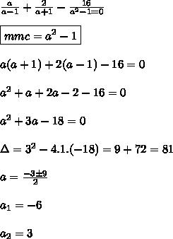 \frac{a}{a-1}+\frac{2}{a+1}-\frac{16}{a^2-1=0}\\\\\boxed{mmc=a^2-1}\\\\a(a+1)+2(a-1)-16=0\\\\a^2+a+2a-2-16=0\\\\a^2+3a-18=0\\\\\Delta=3^2-4.1.(-18)=9+72=81\\\\a=\frac{-3 \pm9}{2}\\\\a_1=-6\\\\a_2=3