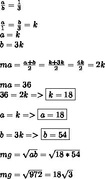 \frac{a}{b}= \frac{1}{3} \\ \\ \frac{a}{1}=\frac{b}{3}=k \\ a=k \\ b=3k \\ \\ ma= \frac{a+b}{2}= \frac{k+3k}{2}= \frac{4k}{2}= 2k \\ \\ma=36 \\ 36=2k => \boxed{k=18} \\ \\ a=k => \boxed{a=18} \\ \\ b=3k=> \boxed{b=54}  \\ \\ mg= \sqrt{ab} = \sqrt{18*54} \\ \\ mg= \sqrt{972} =18 \sqrt{3}
