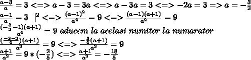 \frac{a-3}{a}=3 <=> a-3=3a <=> a-3a = 3 <=> -2a =3  => a= -\frac{3}{2}  \ \frac{a-1}{a}=3 \ \ |^2  <=> \frac{(a-1)^2}{a^2}=9 <=> \frac{(a-1)(a+1)}{a^2}=9  \ \frac{( - \frac{3}{2} -1)(a+1)}{a^2}=9 \ aducem \ la \ acelasi \ numitor\ la \ numarator \ \ \frac{ (\frac{-3-2}{2})(a+1)}{a^2}=9 <=> \frac{ -\frac{5}{2}(a+1) }{a^2} =9  \ \frac{a+1}{a^2}= 9 * ( -\frac{2}{5})  <=> \frac{ a+1}{a^2}= -\frac{18}{5}