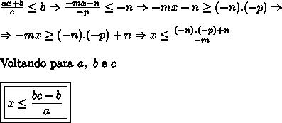 \frac{ax+b}{c}\leq b\Rightarrow \frac{-mx-n}{-p}\leq -n\Rightarrow -mx-n\geq (-n).(-p) \Rightarrow \\ \\ \Rightarrow -mx\geq (-n).(-p)+n\Rightarrow x\leq\frac{(-n).(-p)+n}{-m}\\ \\ \mathrm{Voltando \ para} \ a, \ b \ \mathrm{e} \ c\\ \\ \boxed{\boxed{x\leq \frac{bc-b}{a}}}