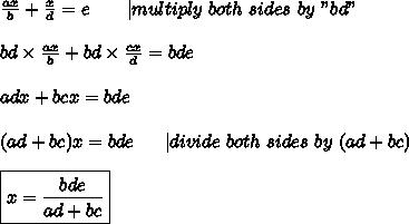 "\frac{ax}{b}+\frac{x}{d}=e\ \ \ \ \ \  multiply\ both\ sides\ by\ ""bd""\\\\bd\times\frac{ax}{b}+bd\times\frac{cx}{d}=bde\\\\adx+bcx=bde\\\\(ad+bc)x=bde\ \ \ \ \  divide\ both\ sides\ by\ (ad+bc)\\\\\boxed{x=\frac{bde}{ad+bc}}"