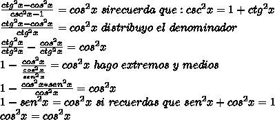 \frac{ctg^{2}x-cos^{2}x}{csc^{2}x-1}=cos^{2}x\ si recuerda \ que: csc^{2}x=1+ctg^{2}x\\ \frac{ctg^{2}x-cos^{2}x}{ctg^{2}x}=cos^{2}x\ distribuyo \ el \ denominador\\ \frac{ctg^{2}x}{ctg^{2}x}-\frac{cos^{2}x}{ctg^{2}x}=cos^{2}x\\ 1-\frac{cos^{2}x}{\frac{cos^{2}x}{sen^{2}x}}=cos^{2}x \ hago \ extremos \ y \ medios\\ 1-\frac{cos^{2}x*sen^{2}x}{cos^{2}x}=cos^{2}x\\ 1-sen^{2}x=cos^{2}x \ si \ recuerdas \ que\ sen^{2}x+cos^{2}x=1\\ cos^{2}x =cos^{2}x