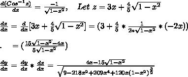 \frac{d(Cos^{-1}z)}{dz}=\frac{-1}{\sqrt{1-z^2}},\ \ \ Let\ z=3x+\frac{4}{5}\sqrt{1-x^2}\\\\\frac{dz}{dx}=\frac{d}{dx}[ 3x+\frac{4}{5}\sqrt{1-x^2} ]=(3+\frac{4}{5}*\frac{1}{2*\sqrt{1-x^2}}*(-2x))\\\\.\ \ \ =(\frac{15\sqrt{1-x^2}-4x}{5\sqrt{1-x^2}})\\\\\frac{dy}{dx}=\frac{dy}{dz}*\frac{dz}{dx}=\frac{4x-15\sqrt{1-x^2}}{\sqrt{9-218x^2+209x^4+120x(1-x^2)^{\frac{3}{2}}}}\\