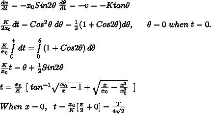\frac{dx}{dt}= -x_0Sin2\theta\ \frac{d\theta}{dt} = -v = -K tan\theta\\\\\frac{K}{2x_0}dt=Cos^2\theta\ d\theta=\frac{1}{2}(1+Cos2\theta) d\theta,\ \ \ \ \ \theta=0\ when\ t=0.\\ \\\frac{K}{x_0} \int\limits^t_{0} {} \, dt = \int\limits^\theta_0 {(1+Cos2\theta)} \, d\theta\\ \\\frac{K}{x_0}t=\theta+\frac{1}{2}Sin2\theta\\ \\t=\frac{x_0}{K}\ [\ tan^{-1} \sqrt{\frac{x_0}{x}-1}+\sqrt{\frac{x}{x_0}-\frac{x^2}{x_0^2}}\ \ ]\\ \\When\ x=0,\ \ t=\frac{x_0}{K}[\frac{\pi}{2}+0]=\frac{T}{4\sqrt2}\\