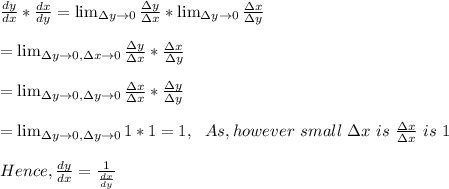 \frac{dy}{dx}*\frac{dx}{dy}=\lim_{\Delta y \to 0} \frac{\Delta y}{\Delta x}*\lim_{\Delta y \to 0} \frac{\Delta x}{\Delta y}\\\\=\lim_{\Delta y \to 0, \Delta x \to 0} \frac{\Delta y}{\Delta x}* \frac{\Delta x}{\Delta y}\\\\=\lim_{\Delta y \to 0, \Delta y \to 0} \frac{\Delta x}{\Delta x}* \frac{\Delta y}{\Delta y}\\\\=\lim_{\Delta y \to 0, \Delta y \to 0}1*1 =1,\ \ As, however\ small\ \Delta x\ is\ \frac{\Delta x}{\Delta x}\ is\ 1\\\\ Hence, \frac{dy}{dx}=\frac{1}{\frac{dx}{dy}}\\