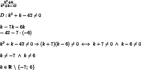 \frac{k^2+k}{k^2+k-42}\\\\D:k^2+k-42\neq0\\\\k=7k-6k\\-42=7\cdot(-6)\\\\k^2+k-42\neq0\Rightarrow(k+7)(k-6)\neq0\iff k+7\neq0\ \wedge\ k-6\neq0\\\\k\neq-7\ \wedge\ k\neq6\\\\k\in\mathbb{R}\ \backslash\ \{-7;\ 6\}