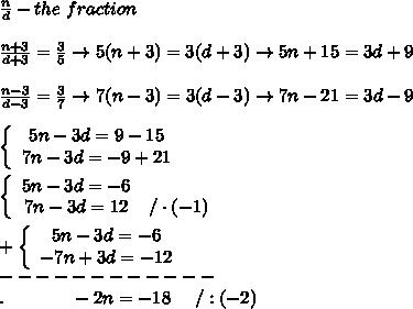 \frac{n}{d}-the\ fraction\\\\\frac{n+3}{d+3}=\frac{3}{5}\to5(n+3)=3(d+3)\to5n+15=3d+9\\\\\frac{n-3}{d-3}=\frac{3}{7}\to7(n-3)=3(d-3)\to7n-21=3d-9\\\\  \left\{\begin{array}{ccc}5n-3d=9-15\\7n-3d=-9+21\end{array}\right\\\\ \left\{\begin{array}{ccc}5n-3d=-6\\7n-3d=12&/\cdot(-1)\end{array}\right\\\\+ \left\{\begin{array}{ccc}5n-3d=-6\\-7n+3d=-12\end{array}\right\\------------\\.\ \ \ \ \ \ \ \ \ \ \ -2n=-18\ \ \ \ /:(-2)