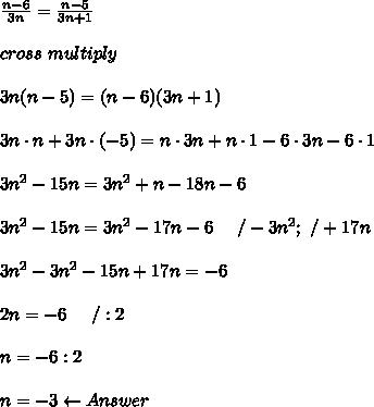 \frac{n-6}{3n}=\frac{n-5}{3n+1}\\\\cross\ multiply\\\\3n(n-5)=(n-6)(3n+1)\\\\3n\cdot n+3n\cdot(-5)=n\cdot3n+n\cdot1-6\cdot3n-6\cdot1\\\\3n^2-15n=3n^2+n-18n-6\\\\3n^2-15n=3n^2-17n-6\ \ \ \ /-3n^2;\ /+17n\\\\3n^2-3n^2-15n+17n=-6\\\\2n=-6\ \ \ \ /:2\\\\n=-6:2\\\\n=-3\leftarrow Answer