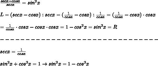 \frac{secx-cosx}{secx}=sin^2x\\\\L=(secx-cosx):secx=(\frac{1}{cosx}-cosx):\frac{1}{cosx}=(\frac{1}{cosx}-cosx)\cdot cosx\\\\=\frac{1}{cosx}\cdot cosx-cosx\cdot cosx=1-cos^2x=sin^2x=R\\\\-------------------------------\\\\secx=\frac{1}{cosx}\\\\sin^2x+cos^2x=1\to sin^2x=1-cos^2x