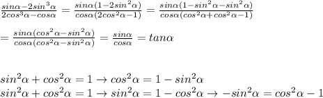 \frac{sin\alpha-2sin^3\alpha}{2cos^3\alpha-cos\alpha}=\frac{sin\alpha(1-2sin^2\alpha)}{cos\alpha(2cos^2\alpha-1)}=\frac{sin\alpha(1-sin^2\alpha-sin^2\alpha)}{cos\alpha(cos^2\alpha+cos^2\alpha-1)}\\\\=\frac{sin\alpha(cos^2\alpha-sin^2\alpha)}{cos\alpha(cos^2\alpha-sin^2\alpha)}=\frac{sin\alpha}{cos\alpha}=tan\alpha\\\\\\sin^2\alpha+cos^2\alpha=1\to cos^2\alpha=1-sin^2\alpha\\sin^2\alpha+cos^2\alpha=1\to sin^2\alpha=1-cos^2\alpha\to-sin^2\alpha=cos^2\alpha-1