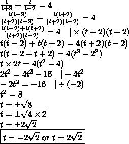 \frac{t}{t+2}+\frac{t}{t-2}=4 \\\frac{t(t-2)}{(t+2)(t-2)}+\frac{t(t+2)}{(t+2)(t-2)}=4 \\\frac{t(t-2)+t(t+2)}{(t+2)(t-2)}=4 \ \ \ |\times (t+2)(t-2) \\t(t-2)+t(t+2)=4(t+2)(t-2) \\t(t-2+t+2)=4(t^2-2^2) \\t \times 2t=4(t^2-4) \\2t^2=4t^2-16 \ \ \ |-4t^2 \\-2t^2=-16 \ \ \ |\div (-2) \\t^2=8 \\t=\pm \sqrt{8} \\t= \pm \sqrt{4 \times 2} \\t = \pm 2 \sqrt{2} \\\boxed{t=-2\sqrt{2} \hbox{ or } t=2\sqrt{2}}