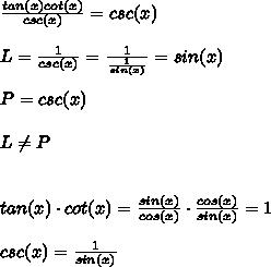 \frac{tan(x)cot(x)}{csc(x)}=csc(x)\\\\L=\frac{1}{csc(x)}=\frac{1}{\frac{1}{sin(x)}}=sin(x)\\\\P=csc(x)\\\\L\neq P\\\\\\tan(x)\cdot cot(x)=\frac{sin(x)}{cos(x)}\cdot\frac{cos(x)}{sin(x)}=1\\\\csc(x)=\frac{1}{sin(x)}