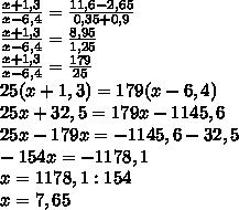 frac{x+1,3}{x-6,4}=frac{11,6-2,65}{0,35+0,9}frac{x+1,3}{x-6,4}=frac{8,95}{1,25}frac{x+1,3}{x-6,4}=frac{179}{25}25(x+1,3)=179(x-6,4)25x+32,5=179x-1145,625x-179x=-1145,6-32,5-154x=-1178,1x=1178,1:154x=7,65