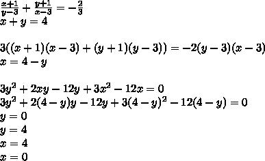 \frac{x+1}{y-3}+\frac{y+1}{x-3}=-\frac{2}{3}\\x+y=4\\\\ 3((x+1)(x-3)+(y+1)(y-3))=-2(y-3)(x-3)\\ x=4-y\\\\3y^2+2xy-12y+3x^2-12x=0\\3y^2+2(4-y)y-12y+3(4-y)^2-12(4-y)=0\\y=0\\y=4\\x=4\\x=0\\