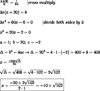 \frac{x+20}{6}=\frac{1}{3x}\ \ \  \ \ \ |cross\ multiply\\\\3x(x+20)=6\\\\3x^2+60x-6=0\ \ \ \ \ \ \ |divide\ both\ sides\ by\ 3\\\\x^2+20x-2=0\\\\a=1;\ b=20;\ c=-2\\\\\Delta=b^2-4ac\to\Delta=20^2-4\cdot1\cdot(-2)=400+8=408\\\\x=\frac{-b\pm\sqrt\Delta}{2a}\\\\\sqrt\Delta=\sqrt{408}=\sqrt{4\cdot102}=2\sqrt{102}\\\\\boxed{x=\frac{-20\pm2\sqrt{102}}{2\cdot1}=-10\pm\sqrt{102}}