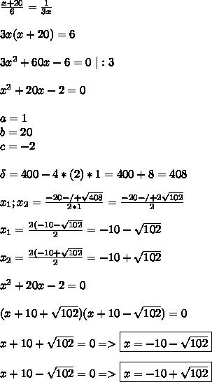 \frac{x+20}{6}=\frac{1}{3x} \ \ 3x(x+20)=6 \ \ 3x^2+60x-6=0 \ |:3 \ \ x^2+20x-2=0 \ \ a=1 \ b=20 \ c=-2 \ \ \delta=400-4*(2)*1= 400+8=408 \ \ x_1;x_2= \frac{-20- /+ \sqrt{408}}{2*1}= \frac{-20-/+2\sqrt{102}}{2} \ \ x_1=\frac{2(-10-\sqrt{102}}{2}= -10 -\sqrt{102} \ \ x_2=\frac{2(-10+\sqrt{102}}{2}=-10+\sqrt{102} \ \ x^2+20x-2=0 \ \ (x+10+\sqrt{102})(x+10-\sqrt{102})=0 \ \ x+10+\sqrt{102}=0 => \boxed{x=-10-\sqrt{102}} \ \ x+10-\sqrt{102}=0 => \boxed{x=-10+\sqrt{102}}