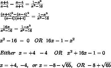 \frac{x+4}{x-4} - \frac{x-4}{x+4} = \frac{1-x^2}{x^2-16} \\ \\ \frac{(x+4)^2 - (x-4)^2}{(x-4)(x+4)} = \frac{1-x^2}{x^2-16} \\ \\ \frac{16x}{x^2-16} = \frac{1-x^2}{x^2-16} \\ \\ x^2-16\ =\ 0\ \ \ OR\ \ 16x = 1-x^2 \\ \\ Either\ \ x = +4\ \ -4\ \ \ \ OR\ \ \ x^2+16x-1=0 \\ \\ x = +4,\ -4,\ \ or\ x=-8-\sqrt{65},\ \ OR\ -8+\sqrt{65} \\