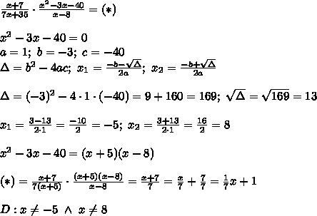 \frac{x+7}{7x+35}\cdot\frac{x^2-3x-40}{x-8}=(*)\\\\x^2-3x-40=0\\a=1;\ b=-3;\ c=-40\\\Delta=b^2-4ac;\ x_1=\frac{-b-\sqrt\Delta}{2a};\ x_2=\frac{-b+\sqrt\Delta}{2a}\\\\\Delta=(-3)^2-4\cdot1\cdot(-40)=9+160=169;\ \sqrt\Delta=\sqrt{169}=13\\\\x_1=\frac{3-13}{2\cdot1}=\frac{-10}{2}=-5;\ x_2=\frac{3+13}{2\cdot1}=\frac{16}{2}=8\\\\x^2-3x-40=(x+5)(x-8)\\\\(*)=\frac{x+7}{7(x+5)}\cdot\frac{(x+5)(x-8)}{x-8}=\frac{x+7}{7}=\frac{x}{7}+\frac{7}{7}=\frac{1}{7}x+1\\\\D:x\neq-5\ \wedge\ x\neq8