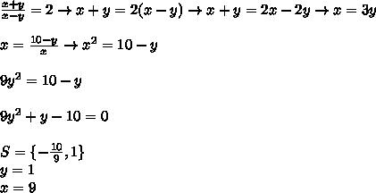 \frac{x+y}{x-y}=2\rightarrow x+y=2(x-y)\rightarrow x+y=2x-2y\rightarrow x=3y \\\\x=\frac{10-y}{x}\rightarrow x^2=10-y  \\\\9y^2=10-y \\\\9y^2+y-10=0  \\\\S=\{-\frac{10}{9},1 \}  \\y=1 \\x=9