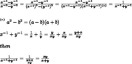 \frac{x^{-1}-y^{-1}}{x^{-2}-y^{-2}}=\frac{x^{-1}-y^{-1}}{\left(x^{-1}\right)^2-\left(y^{-1}\right)^2}=\frac{x^{-1}-y^{-1}}{(x^{-1}-y^{-1})(x^{-1}+y^{-1})^{(*)}}=\frac{1}{x^{-1}+y^{-1}}\\\\\\^{^{(*)}}\ a^2-b^2=(a-b)(a+b)\\\\x^{-1}+y^{-1}=\frac{1}{x}+\frac{1}{y}=\frac{y}{xy}+\frac{x}{xy}=\frac{y+x}{xy}\\\\then\\\\\frac{1}{x^{-1}+y^{-1}}=\frac{1}{\frac{y+x}{xy}}=\frac{xy}{x+y}