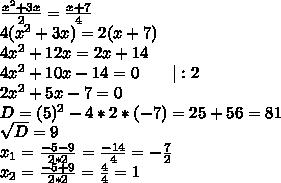 \frac{x^2+3x}{2}=\frac{x+7}{4}\\4(x^2+3x)=2(x+7)\\4x^2+12x=2x+14\\4x^2+10x-14=0\ \ \ \ \ \ |:2\\2x^2+5x-7=0\\D=(5)^2-4*2*(-7)=25+56=81\\\sqrt{D}=9\\x_{1}=\frac{-5-9}{2*2}=\frac{-14}{4}=-\frac{7}{2}\\x_{2}=\frac{-5+9}{2*2}=\frac{4}{4}=1